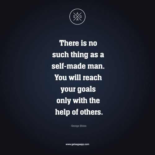 There is no such thing as a self-made man. You will reach your goals only with the help of others.