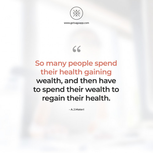 So many people spend their health gaining wealth, and then have to spend their wealth to regain thei