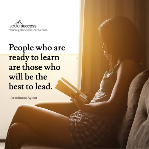 People who are ready to learn are those who will be the best to lead.